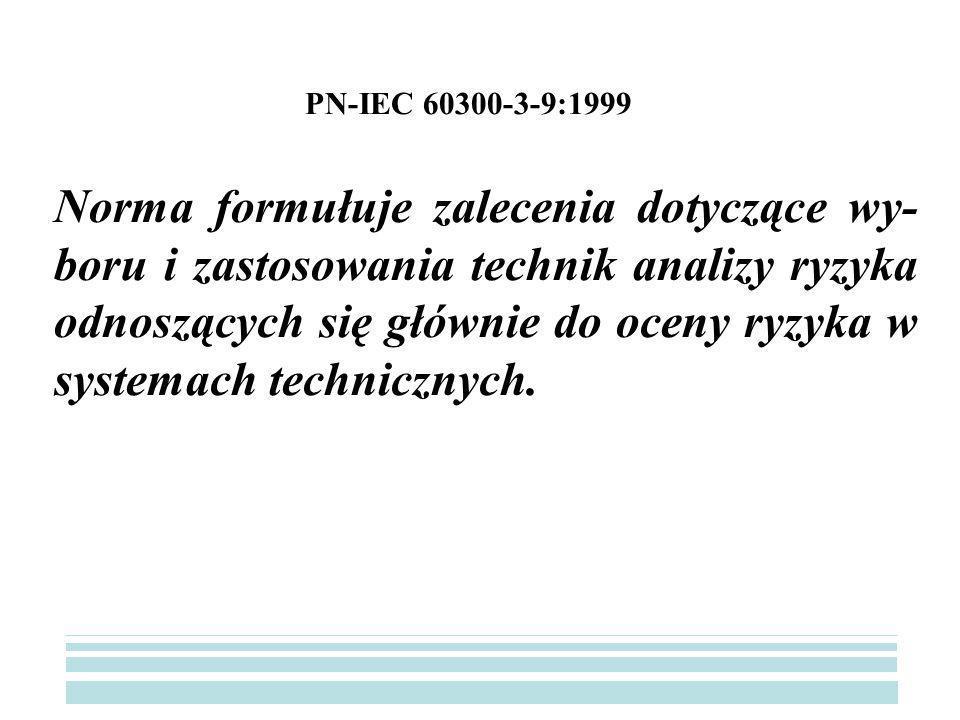 PN-IEC 60300-3-9:1999 Norma formułuje zalecenia dotyczące wy- boru i zastosowania technik analizy ryzyka odnoszących się głównie do oceny ryzyka w systemach technicznych.