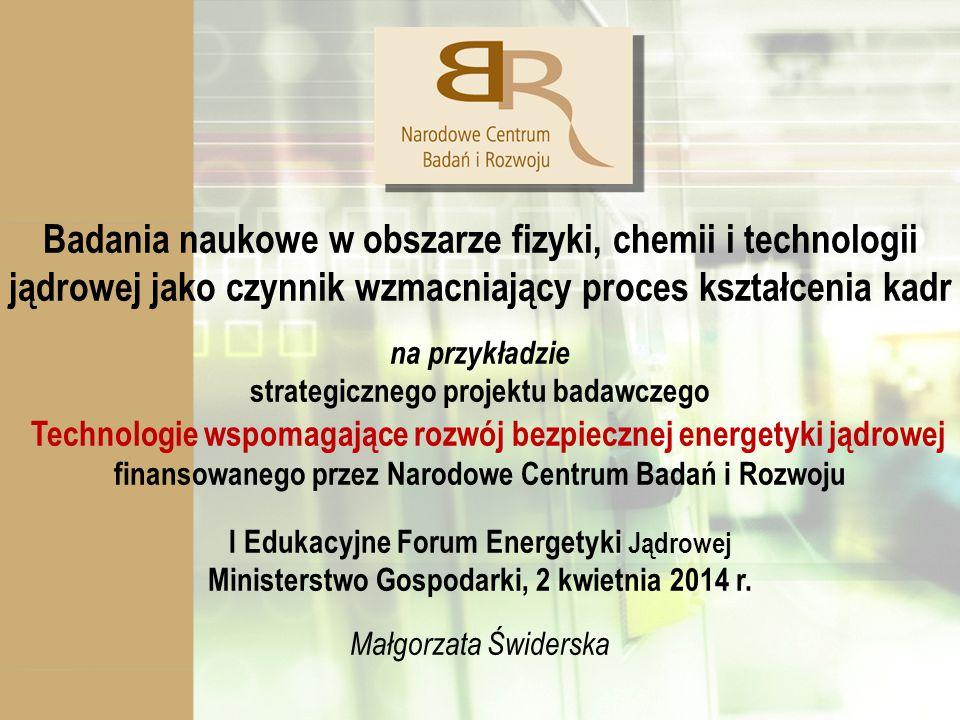 Badania naukowe w obszarze fizyki, chemii i technologii jądrowej jako czynnik wzmacniający proces kształcenia kadr na przykładzie strategicznego projektu badawczego Technologie wspomagające rozwój bezpiecznej energetyki jądrowej finansowanego przez Narodowe Centrum Badań i Rozwoju I Edukacyjne Forum Energetyki Jądrowej Ministerstwo Gospodarki, 2 kwietnia 2014 r.