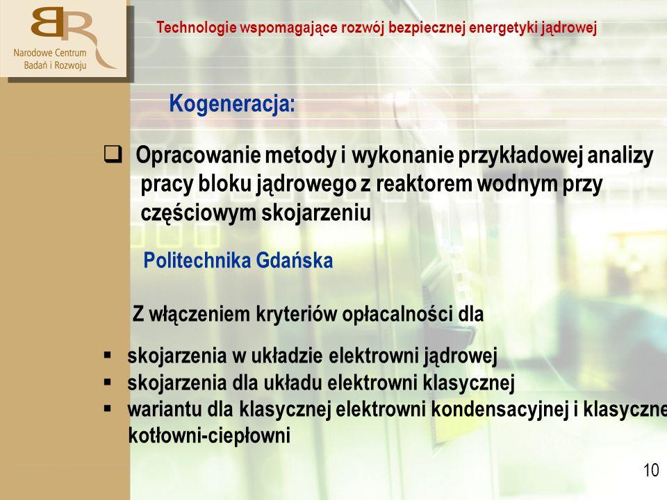 10 Technologie wspomagające rozwój bezpiecznej energetyki jądrowej Kogeneracja:  Opracowanie metody i wykonanie przykładowej analizy pracy bloku jądrowego z reaktorem wodnym przy częściowym skojarzeniu Politechnika Gdańska Z włączeniem kryteriów opłacalności dla  skojarzenia w układzie elektrowni jądrowej  skojarzenia dla układu elektrowni klasycznej  wariantu dla klasycznej elektrowni kondensacyjnej i klasycznej kotłowni-ciepłowni