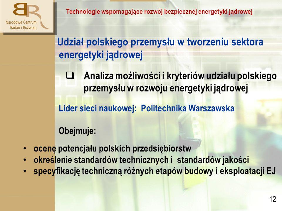 12 Technologie wspomagające rozwój bezpiecznej energetyki jądrowej Udział polskiego przemysłu w tworzeniu sektora energetyki jądrowej  Analiza możliwości i kryteriów udziału polskiego przemysłu w rozwoju energetyki jądrowej Lider sieci naukowej: Politechnika Warszawska Obejmuje: ocenę potencjału polskich przedsiębiorstw określenie standardów technicznych i standardów jakości specyfikację techniczną różnych etapów budowy i eksploatacji EJ