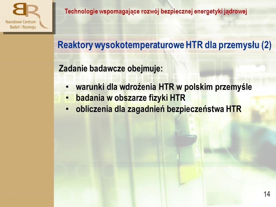 14 Technologie wspomagające rozwój bezpiecznej energetyki jądrowej Reaktory wysokotemperaturowe HTR dla przemysłu (2) Zadanie badawcze obejmuje: warunki dla wdrożenia HTR w polskim przemyśle badania w obszarze fizyki HTR obliczenia dla zagadnień bezpieczeństwa HTR
