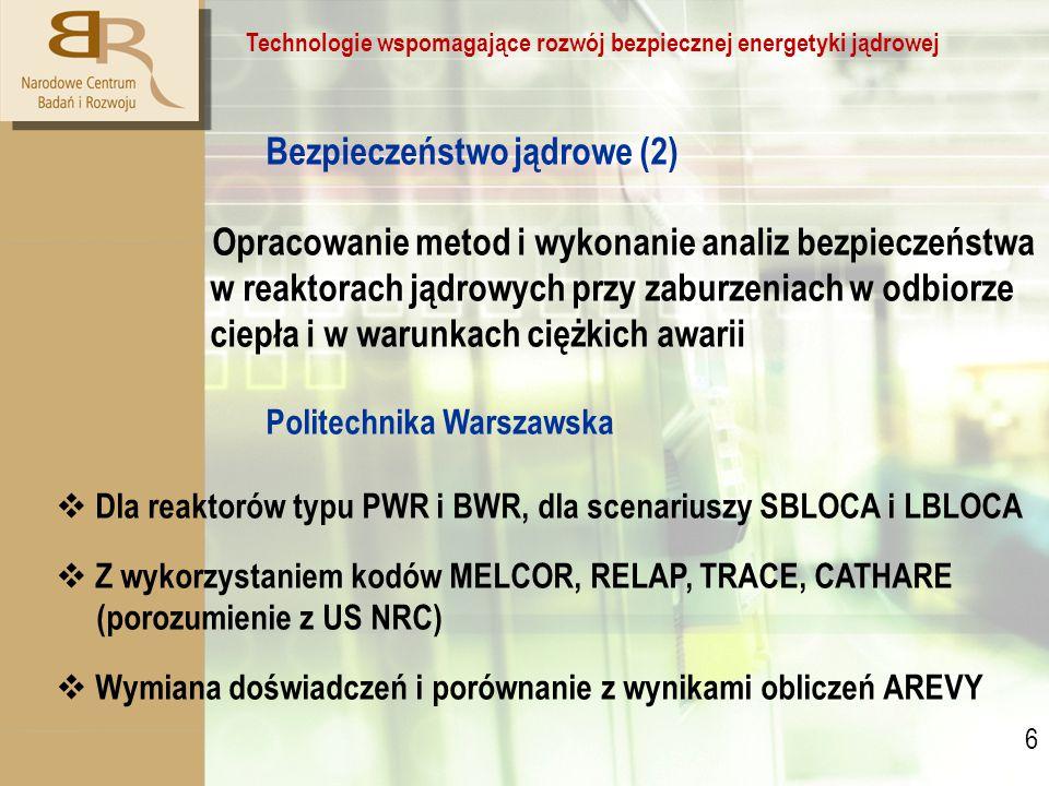 6 6 Technologie wspomagające rozwój bezpiecznej energetyki jądrowej Bezpieczeństwo jądrowe (2) Opracowanie metod i wykonanie analiz bezpieczeństwa w reaktorach jądrowych przy zaburzeniach w odbiorze ciepła i w warunkach ciężkich awarii Politechnika Warszawska  Dla reaktorów typu PWR i BWR, dla scenariuszy SBLOCA i LBLOCA  Z wykorzystaniem kodów MELCOR, RELAP, TRACE, CATHARE (porozumienie z US NRC)  Wymiana doświadczeń i porównanie z wynikami obliczeń AREVY