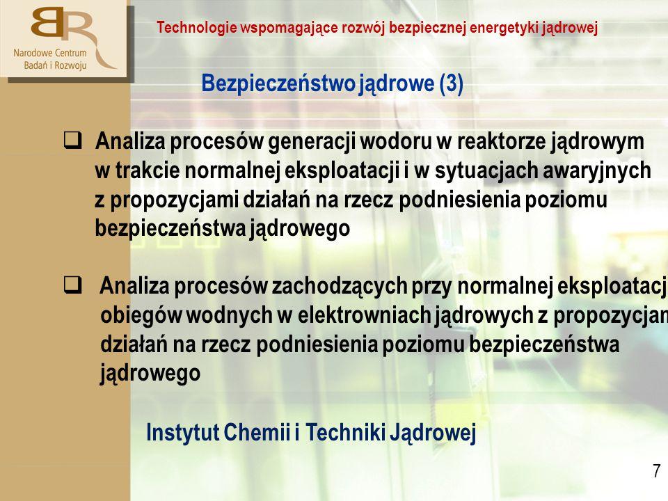 7 7 Technologie wspomagające rozwój bezpiecznej energetyki jądrowej Bezpieczeństwo jądrowe (3)  Analiza procesów generacji wodoru w reaktorze jądrowym w trakcie normalnej eksploatacji i w sytuacjach awaryjnych z propozycjami działań na rzecz podniesienia poziomu bezpieczeństwa jądrowego  Analiza procesów zachodzących przy normalnej eksploatacji obiegów wodnych w elektrowniach jądrowych z propozycjami działań na rzecz podniesienia poziomu bezpieczeństwa jądrowego Instytut Chemii i Techniki Jądrowej
