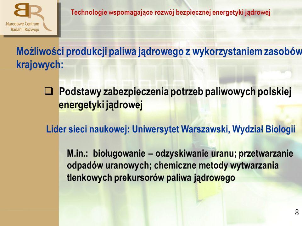 8 8 Technologie wspomagające rozwój bezpiecznej energetyki jądrowej Możliwości produkcji paliwa jądrowego z wykorzystaniem zasobów krajowych:  Podstawy zabezpieczenia potrzeb paliwowych polskiej energetyki jądrowej Lider sieci naukowej: Uniwersytet Warszawski, Wydział Biologii M.in.: bioługowanie – odzyskiwanie uranu; przetwarzanie odpadów uranowych; chemiczne metody wytwarzania tlenkowych prekursorów paliwa jądrowego