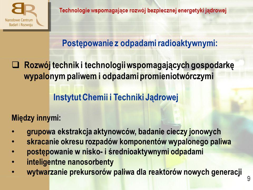 9 9 Technologie wspomagające rozwój bezpiecznej energetyki jądrowej Postępowanie z odpadami radioaktywnymi:  Rozwój technik i technologii wspomagających gospodarkę wypalonym paliwem i odpadami promieniotwórczymi Instytut Chemii i Techniki Jądrowej Między innymi: grupowa ekstrakcja aktynowców, badanie cieczy jonowych skracanie okresu rozpadów komponentów wypalonego paliwa postępowanie w nisko- i średnioaktywnymi odpadami inteligentne nanosorbenty wytwarzanie prekursorów paliwa dla reaktorów nowych generacji