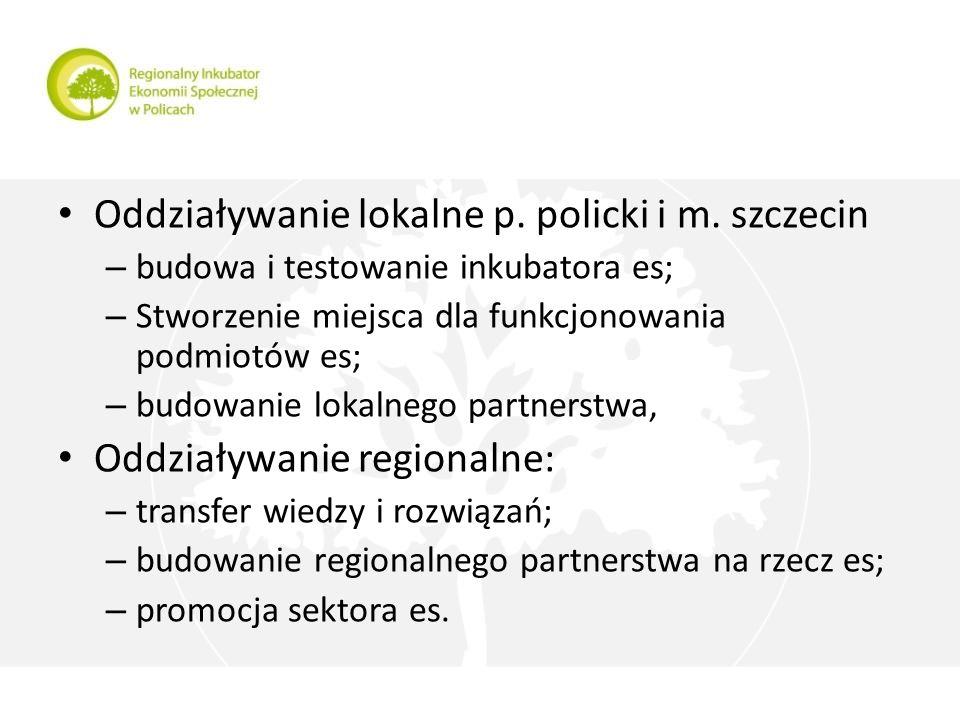Regionalny Inkubator Ekonomii Społecznej w Policach Oddziaływanie lokalne p. policki i m. szczecin – budowa i testowanie inkubatora es; – Stworzenie m