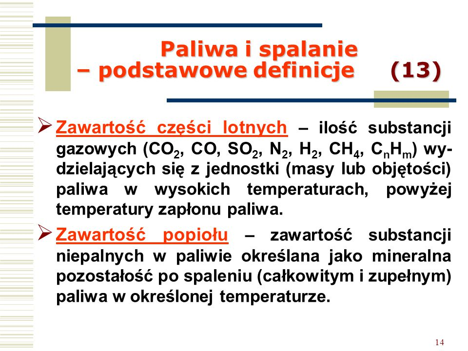 14 Paliwa i spalanie – podstawowe definicje (13)  Zawartość części lotnych – ilość substancji gazowych (CO 2, CO, SO 2, N 2, H 2, CH 4, C n H m ) wy-