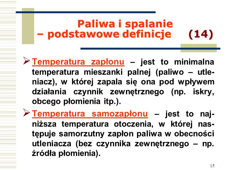 15 Paliwa i spalanie – podstawowe definicje (14)  Temperatura zapłonu – jest to minimalna temperatura mieszanki palnej (paliwo – utle- niacz), w któr
