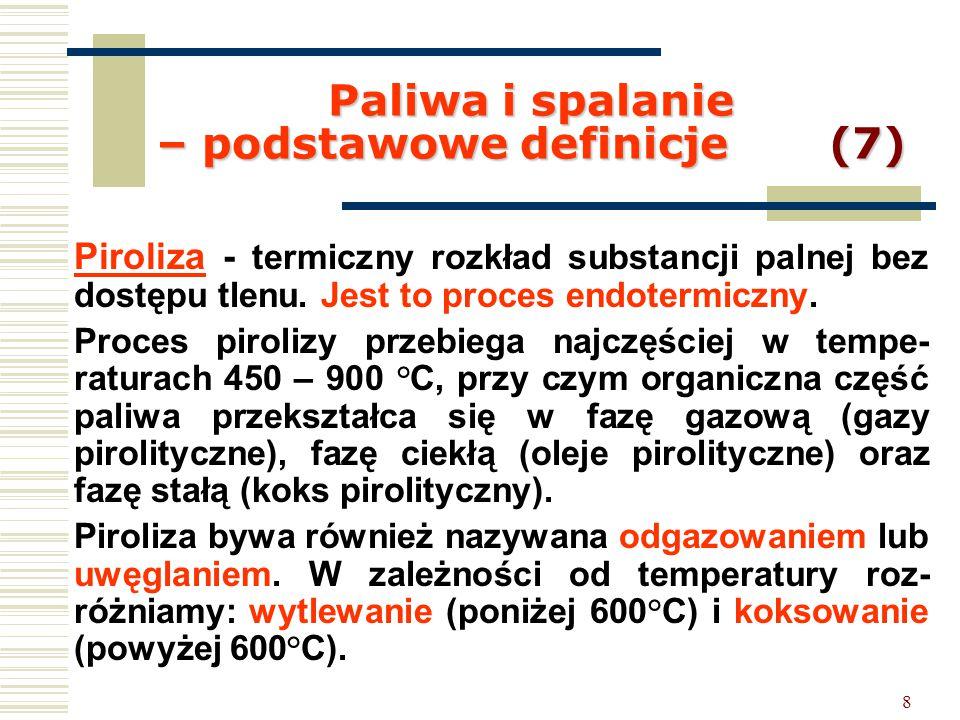 8 Paliwa i spalanie – podstawowe definicje (7) Piroliza - termiczny rozkład substancji palnej bez dostępu tlenu. Jest to proces endotermiczny. Proces