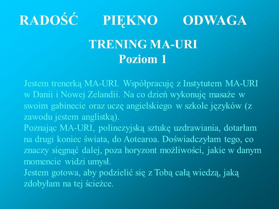 RADOŚĆ PIĘKNOODWAGA TRENING MA-URI Poziom 1 Jestem trenerką MA-URI. Współpracuję z Instytutem MA-URI w Danii i Nowej Zelandii. Na co dzień wykonuję ma