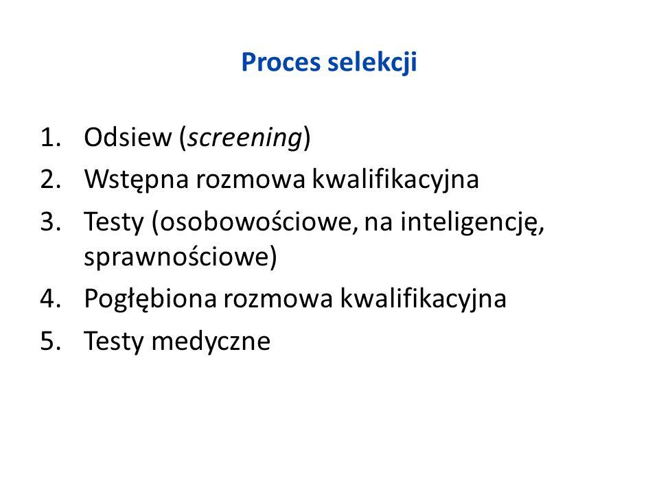 Proces selekcji 1.Odsiew (screening) 2.Wstępna rozmowa kwalifikacyjna 3.Testy (osobowościowe, na inteligencję, sprawnościowe) 4.Pogłębiona rozmowa kwa