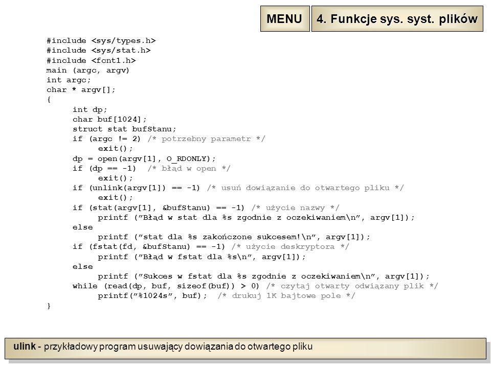 ulink - przykładowy program usuwający dowiązania do otwartego pliku #include main (argc, argv) int argc; char * argv[]; { int dp; char buf[1024]; struct stat bufStanu; if (argc != 2) /* potrzebny parametr */ exit(); dp = open(argv[1], O_RDONLY); if (dp == -1) /* błąd w open */ exit(); if (unlink(argv[1]) == -1) /* usuń dowiązanie do otwartego pliku */ exit(); if (stat(argv[1], &bufStanu) == -1) /* użycie nazwy */ printf ( Błąd w stat dla %s zgodnie z oczekiwaniem\n , argv[1]); else printf ( stat dla %s zakończone sukcesem!\n , argv[1]); if (fstat(fd, &bufStanu) == -1) /* użycie deskryptora */ printf ( Błąd w fstat dla %s\n , argv[1]); else printf ( Sukces w fstat dla %s zgodnie z oczekiwaniem\n , argv[1]); while (read(dp, buf, sizeof(buf)) > 0) /* czytaj otwarty odwiązany plik */ printf( %1024s , buf); /* drukuj 1K bajtowe pole */ } 4.