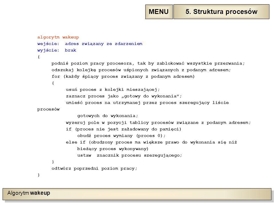 """Algorytm wakeup algorytm wakeup wejście: adres związany ze zdarzeniem wyjście: brak { podniś poziom pracy procesora, tak by zablokować wszystkie przerwania; odszukaj kolejkę procesów uśpionych związanych z podanym adresem; for (każdy śpiący proces związany z podanym adresem) { usuń proces z kolejki mieszającej; zaznacz proces jako """"gotowy do wykonania ; umieść proces na utrzymanej przez proces szeregujący liście procesów gotowych do wykonania; wyzeruj pole w pozycji tablicy procesów związane z podanym adresem; if (proces nie jest załadowany do pamięci) obudź proces wymiany (proces 0); else if (obudzony proces ma większe prawo do wykonania się niż bieżący proces wykonywany) ustaw znacznik procesu szeregującego; } odtwórz poprzedni poziom pracy; } 5."""