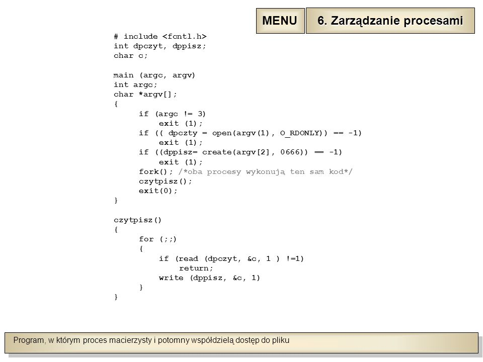 Program, w którym proces macierzysty i potomny współdzielą dostęp do pliku # include int dpczyt, dppisz; char c; main (argc, argv) int argc; char *argv[]; { if (argc != 3) exit (1); if (( dpczty = open(argv(1), O_RDONLY)) == -1) exit (1); if ((dppisz= create(argv[2], 0666)) == -1) exit (1); fork(); /*oba procesy wykonują ten sam kod*/ czytpisz(); exit(0); } czytpisz() { for (;;) { if (read (dpczyt, &c, 1 ) !=1) return; write (dppisz, &c, 1) } 6.