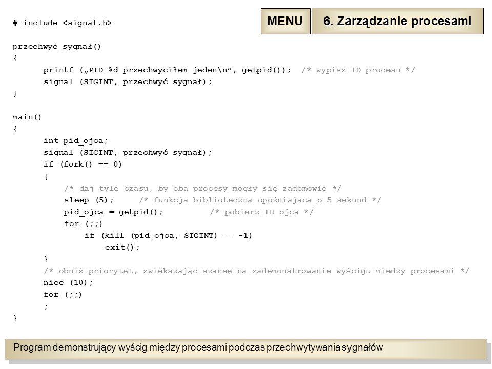 """Program demonstrujący wyścig między procesami podczas przechwytywania sygnałów # include przechwyć_sygnał() { printf (""""PID %d przechwyciłem jeden\n , getpid()); /* wypisz ID procesu */ signal (SIGINT, przechwyć sygnał); } main() { int pid_ojca; signal (SIGINT, przechwyć sygnał); if (fork() == 0) { /* daj tyle czasu, by oba procesy mogły się zadomowić */ sleep (5); /* funkcja biblioteczna opóźniająca o 5 sekund */ pid_ojca = getpid();/* pobierz ID ojca */ for (;;) if (kill (pid_ojca, SIGINT) == -1) exit(); } /* obniż priorytet, zwiększając szansę na zademonstrowanie wyścigu między procesami */ nice (10); for (;;) ; } 6."""