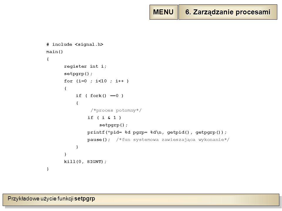 Przykładowe użycie funkcji setpgrp # include main() { register int i; setpgrp(); for (i=0 ; i<10 ; i++ ) { if ( fork() ==0 ) { /*proces potomny*/ if ( i & 1 ) setpgrp(); printf( pid= %d pgrp= %d\n, getpid(), getpgrp()); pause(); /*fun systemowa zawieszająca wykonanie*/ } kill(0, SIGNT); } 6.