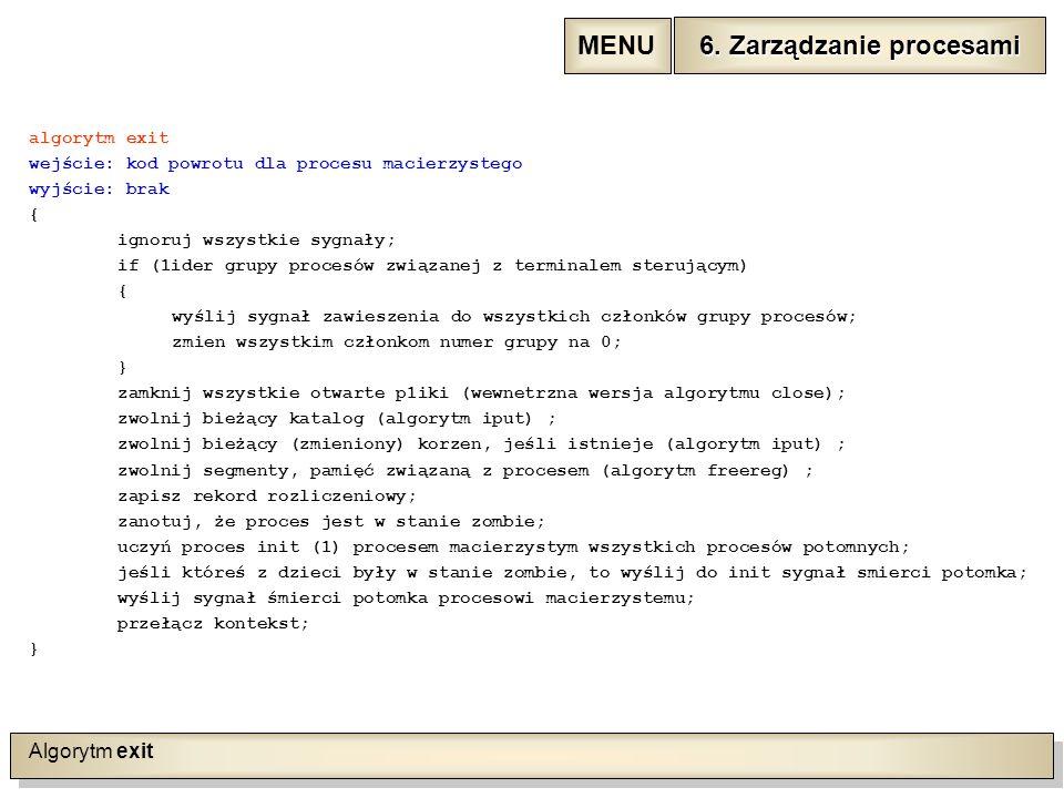 Algorytm exit algorytm exit wejście: kod powrotu dla procesu macierzystego wyjście: brak { ignoruj wszystkie sygnały; if (1ider grupy procesów związanej z terminalem sterującym) { wyślij sygnał zawieszenia do wszystkich członków grupy procesów; zmien wszystkim członkom numer grupy na 0; } zamknij wszystkie otwarte p1iki (wewnetrzna wersja algorytmu close); zwolnij bieżący katalog (algorytm iput) ; zwolnij bieżący (zmieniony) korzen, jeśli istnieje (algorytm iput) ; zwolnij segmenty, pamięć związaną z procesem (algorytm freereg) ; zapisz rekord rozliczeniowy; zanotuj, że proces jest w stanie zombie; uczyń proces init (1) procesem macierzystym wszystkich procesów potomnych; jeśli któreś z dzieci były w stanie zombie, to wyślij do init sygnał smierci potomka; wyślij sygnał śmierci potomka procesowi macierzystemu; przełącz kontekst; } 6.