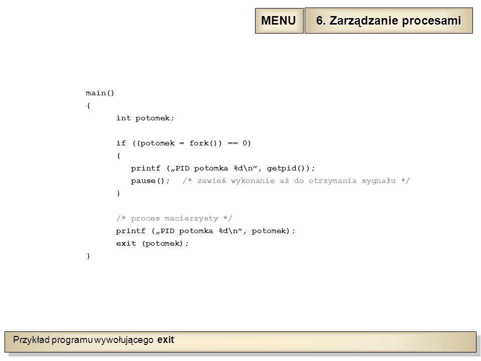 """Przykład programu wywołującego exit main() { int potomek; if ((potomek = fork()) == 0) { printf (""""PID potomka %d\n , getpid()); pause();/* zawieś wykonanie aż do otrzymania sygnału */ } /* proces macierzysty */ printf (""""PID potomka %d\n , potomek); exit (potomek); } 6."""