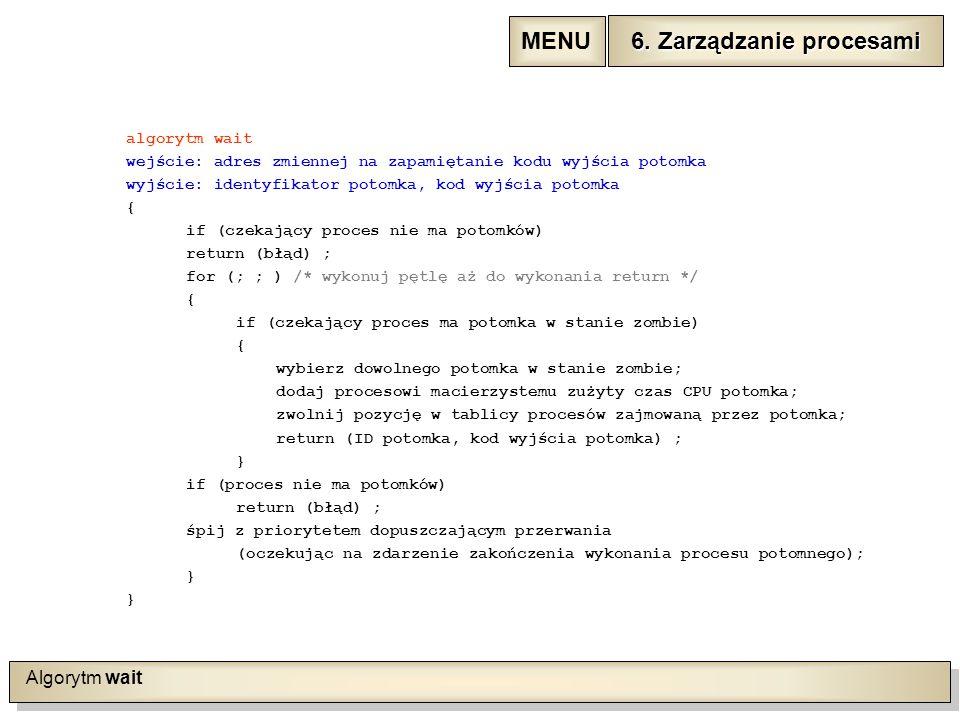 Algorytm wait algorytm wait wejście: adres zmiennej na zapamiętanie kodu wyjścia potomka wyjście: identyfikator potomka, kod wyjścia potomka { if (czekający proces nie ma potomków) return (błąd) ; for (; ; ) /* wykonuj pętlę aż do wykonania return */ { if (czekający proces ma potomka w stanie zombie) { wybierz dowolnego potomka w stanie zombie; dodaj procesowi macierzystemu zużyty czas CPU potomka; zwolnij pozycję w tablicy procesów zajmowaną przez potomka; return (ID potomka, kod wyjścia potomka) ; } if (proces nie ma potomków) return (błąd) ; śpij z priorytetem dopuszczającym przerwania (oczekując na zdarzenie zakończenia wykonania procesu potomnego); } 6.
