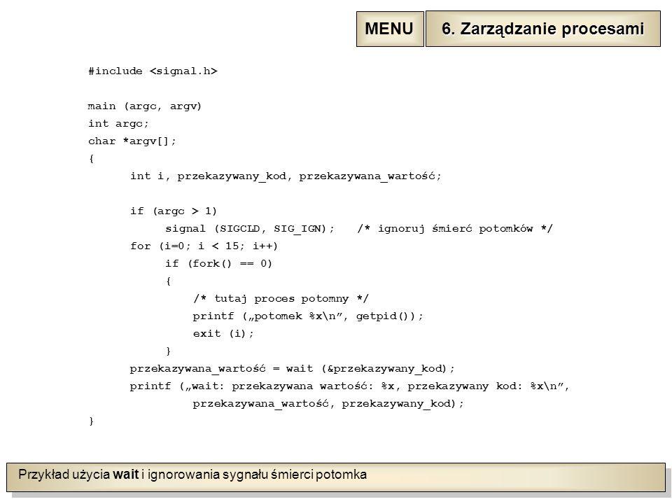 """Przykład użycia wait i ignorowania sygnału śmierci potomka #include main (argc, argv) int argc; char *argv[]; { int i, przekazywany_kod, przekazywana_wartość; if (argc > 1) signal (SIGCLD, SIG_IGN);/* ignoruj śmierć potomków */ for (i=0; i < 15; i++) if (fork() == 0) { /* tutaj proces potomny */ printf (""""potomek %x\n , getpid()); exit (i); } przekazywana_wartość = wait (&przekazywany_kod); printf (""""wait: przekazywana wartość: %x, przekazywany kod: %x\n , przekazywana_wartość, przekazywany_kod); } 6."""