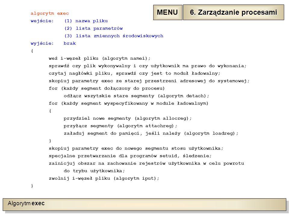 Algorytm exec algorytm exec wejście:(1) nazwa pliku (2)lista parametrów (3)lista zmiennych środowiskowych wyjście:brak { weź i-węzeł pliku (algorytm namei); sprawdź czy plik wykonywalny i czy użytkownik ma prawo do wykonania; czytaj nagłówki pliku, sprawdź czy jest to moduł ładowalny; skopiuj parametry exec ze starej przestrzeni adresowej do systemowej; for (każdy segment dołączony do procesu) odłącz wszytskie stare segmenty (algorytm detach); for (każdy segment wyspecyfikowany w module ładowalnym) { przydziel nowe segmenty (algorytm allocreg); przyłącz segmenty (algorytm attachreg); załaduj segment do pamięci, jeśli należy (algorytm loadreg); } skopiuj parametry exec do nowego segmentu stosu użytkownika; specjalne przetwarzanie dla programów setuid, śledzenie; zainicjuj obszar na zachowanie rejestrów użytkownika w celu powrotu do trybu użytkownika; zwolnij i-węzeł pliku (algorytm iput); } 6.