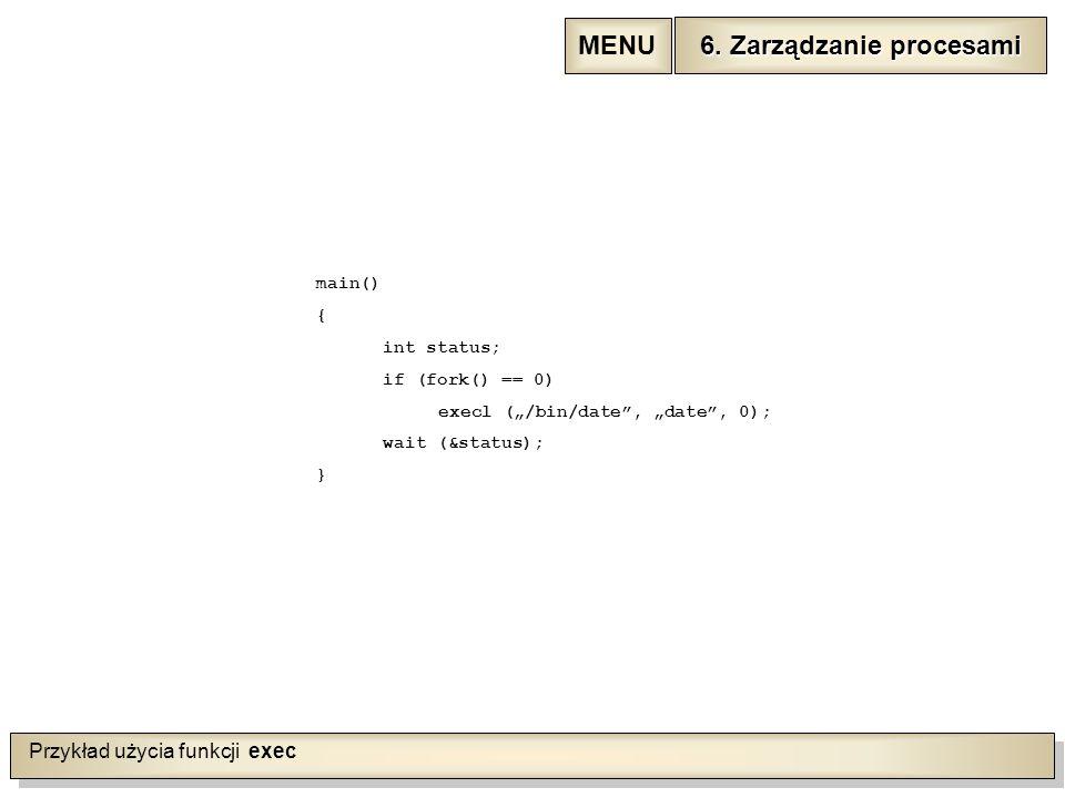 """Przykład użycia funkcji exec main() { int status; if (fork() == 0) execl (""""/bin/date , """"date , 0); wait (&status); } 6."""