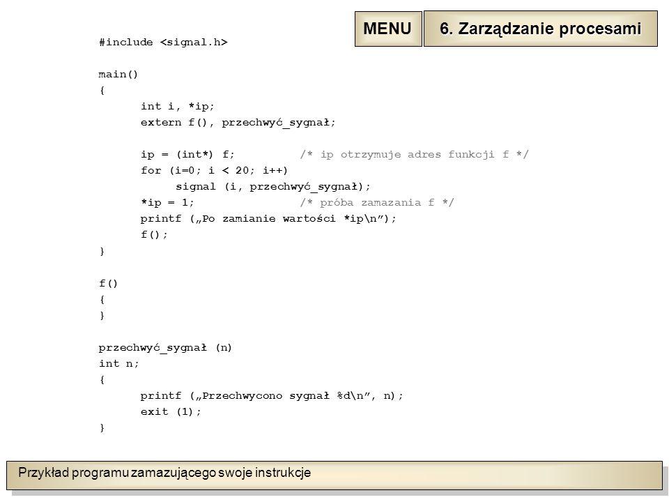 """Przykład programu zamazującego swoje instrukcje #include main() { int i, *ip; extern f(), przechwyć_sygnał; ip = (int*) f;/* ip otrzymuje adres funkcji f */ for (i=0; i < 20; i++) signal (i, przechwyć_sygnał); *ip = 1;/* próba zamazania f */ printf (""""Po zamianie wartości *ip\n ); f(); } f() { } przechwyć_sygnał (n) int n; { printf (""""Przechwycono sygnał %d\n , n); exit (1); } 6."""