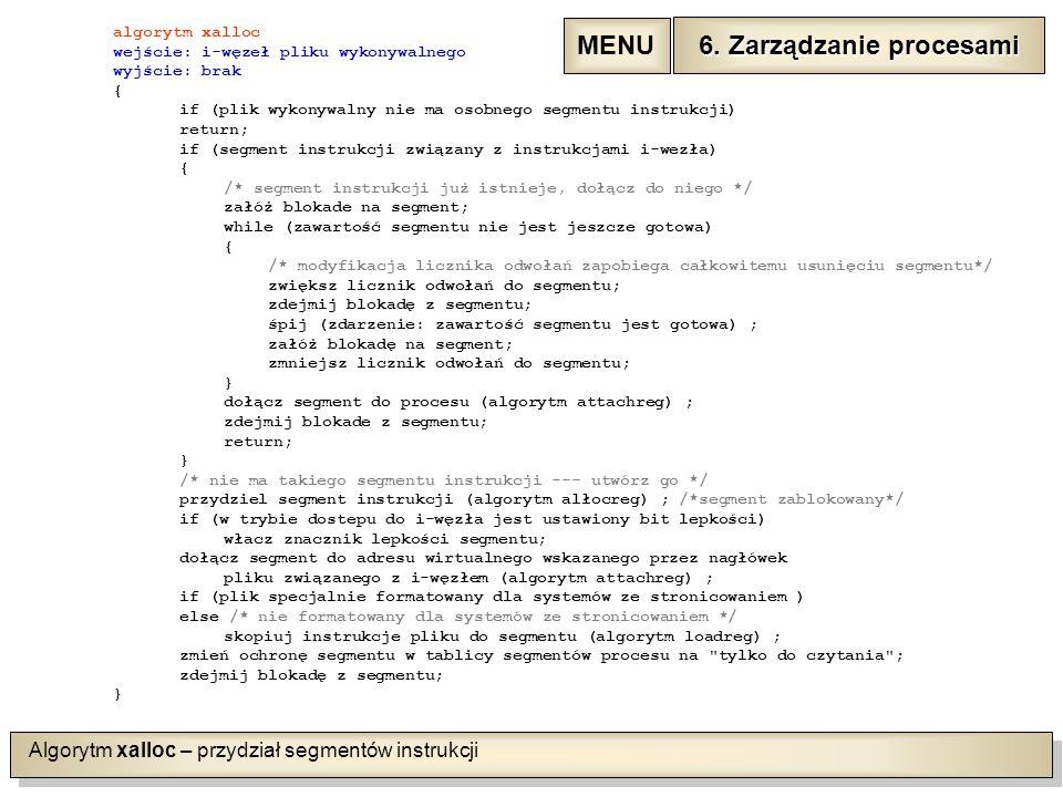 Algorytm xalloc – przydział segmentów instrukcji algorytm xalloc wejście: i-węzeł pliku wykonywalnego wyjście: brak { if (plik wykonywalny nie ma osobnego segmentu instrukcji) return; if (segment instrukcji związany z instrukcjami i-wezła) { /* segment instrukcji już istnieje, dołącz do niego */ załóż blokade na segment; while (zawartość segmentu nie jest jeszcze gotowa) { /* modyfikacja licznika odwołań zapobiega całkowitemu usunięciu segmentu*/ zwiększ licznik odwołań do segmentu; zdejmij blokadę z segmentu; śpij (zdarzenie: zawartość segmentu jest gotowa) ; załóż blokadę na segment; zmniejsz licznik odwołań do segmentu; } dołącz segment do procesu (algorytm attachreg) ; zdejmij blokade z segmentu; return; } /* nie ma takiego segmentu instrukcji --- utwórz go */ przydziel segment instrukcji (algorytm alłocreg) ; /*segment zablokowany*/ if (w trybie dostepu do i-węzła jest ustawiony bit lepkości) włacz znacznik lepkości segmentu; dołącz segment do adresu wirtualnego wskazanego przez nagłówek pliku związanego z i-węzłem (algorytm attachreg) ; if (plik specjalnie formatowany dla systemów ze stronicowaniem ) else /* nie formatowany dla systemów ze stronicowaniem */ skopiuj instrukcje pliku do segmentu (algorytm loadreg) ; zmień ochronę segmentu w tablicy segmentów procesu na tylko do czytania ; zdejmij blokadę z segmentu; } 6.