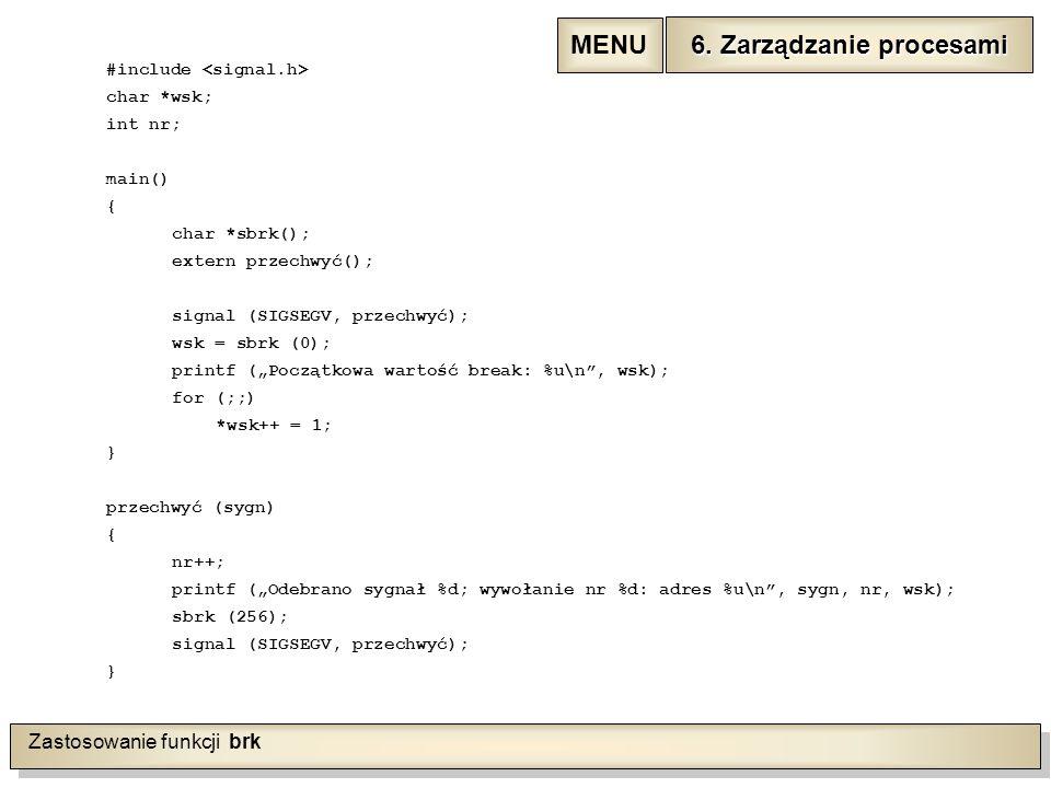 """Zastosowanie funkcji brk #include char *wsk; int nr; main() { char *sbrk(); extern przechwyć(); signal (SIGSEGV, przechwyć); wsk = sbrk (0); printf (""""Początkowa wartość break: %u\n , wsk); for (;;) *wsk++ = 1; } przechwyć (sygn) { nr++; printf (""""Odebrano sygnał %d; wywołanie nr %d: adres %u\n , sygn, nr, wsk); sbrk (256); signal (SIGSEGV, przechwyć); } 6."""