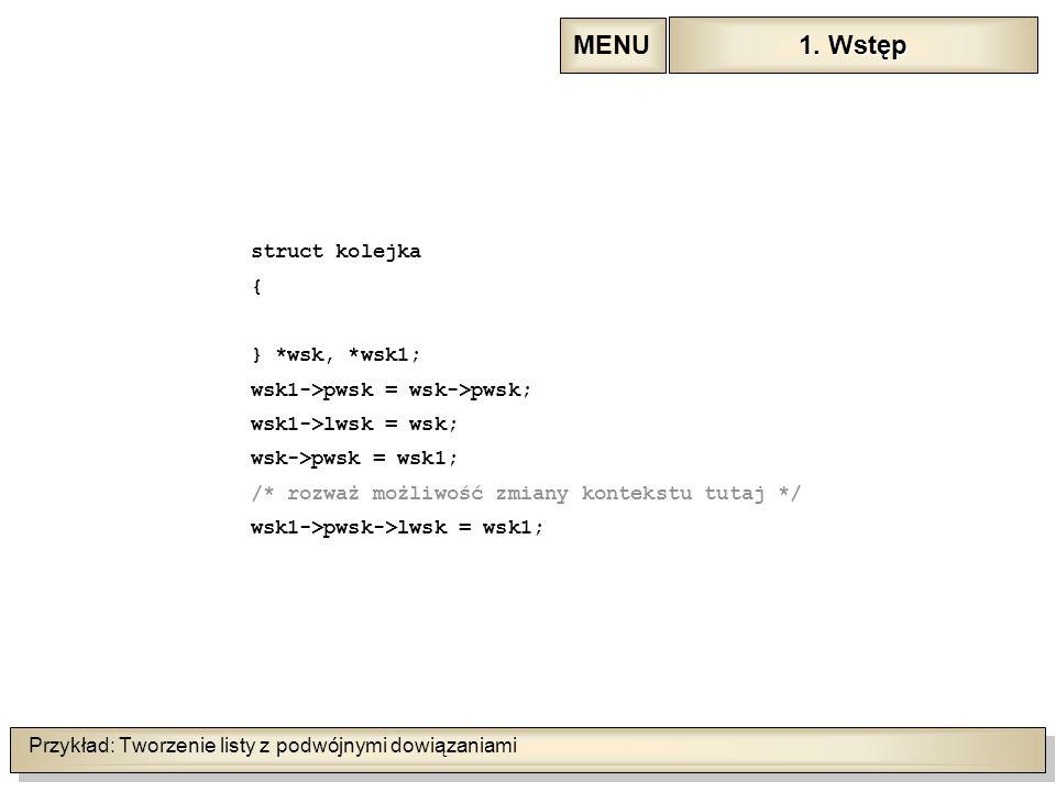 Przykład: Tworzenie listy z podwójnymi dowiązaniami struct kolejka { } *wsk, *wsk1; wsk1->pwsk = wsk->pwsk; wsk1->lwsk = wsk; wsk->pwsk = wsk1; /* rozważ możliwość zmiany kontekstu tutaj */ wsk1->pwsk->lwsk = wsk1; 1.