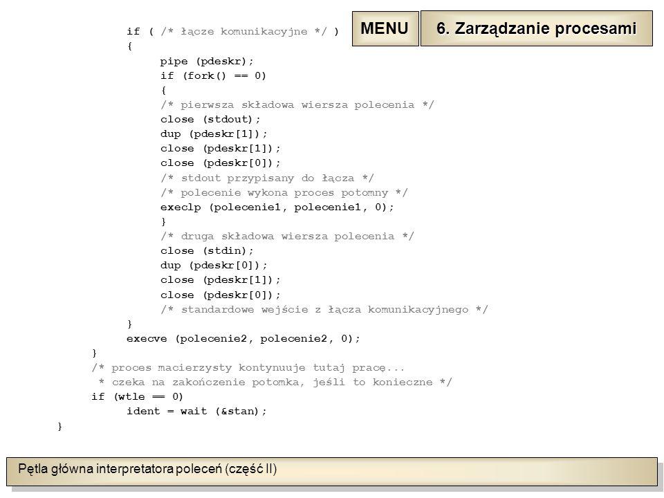 Pętla główna interpretatora poleceń (część II) if ( /* łącze komunikacyjne */ ) { pipe (pdeskr); if (fork() == 0) { /* pierwsza składowa wiersza polecenia */ close (stdout); dup (pdeskr[1]); close (pdeskr[1]); close (pdeskr[0]); /* stdout przypisany do łącza */ /* polecenie wykona proces potomny */ execlp (polecenie1, polecenie1, 0); } /* druga składowa wiersza polecenia */ close (stdin); dup (pdeskr[0]); close (pdeskr[1]); close (pdeskr[0]); /* standardowe wejście z łącza komunikacyjnego */ } execve (polecenie2, polecenie2, 0); } /* proces macierzysty kontynuuje tutaj pracę...