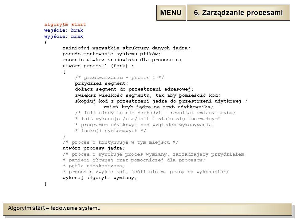 Algorytm start – ładowanie systemu algorytm start wejście: brak wyjście: brak { zainicjuj wszystkie struktury danych jadra; pseudo-montowanie systemu płików; recznie utwórz środowisko dla procesu o; utwórz proces 1 (fork) : { /* przetwarzanie - proces 1 */ przydziel segment; dołącz segment do przestrzeni adresowej; zwiększ wielkość segmentu, tak aby pomieścić kod; skopiuj kod z przestrzeni jądra do przestrzeni użytkowej ; zmień tryb jądra na tryb użytkownika; /* init nigdy tu nie dochodzi - rezultat zmiany trybu; * init wykonuje /etc/init i staje się normałnym * programem użytkowym pod wzgledem wykonywania * funkcji systemowych */ } /* proces o kontynuuje w tym miejscu */ utwórz procesy jądra; /* proces o wywołuje proces wymiany, zarządzający przydziałem * pamięci głównej oraz pomocniczej dla procesów; * pętla nieskończona; * proces o zwykle śpi, jeśłi nie ma pracy do wykonania*/ wykonaj algorytm wymiany; } 6.