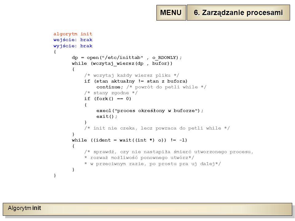 Algorytm init algorytm init wejście: brak wyjście: brak { dp = open( /etc/inittab , o_RDONLY); while (wczytaj_wiersz(dp, bufor)) { /* wczytaj każdy wiersz pliku */ if (stan aktuałny != stan z bufora) continue; /* powrót do petli while */ /* stany zgodne */ if (fork() == 0) { execl( proces okreśłony w buforze ); exit(); } /* init nie czeka, lecz powraca do petli while */ } while ((ident = wait((int *) o)) != -l) { /* sprawdź, czy nie nastapiła śmierć utworzonego procesu, * rozważ moż1iwość ponownego utwórz*/ * w przeciwnym razie, po prostu pra uj da1ej*/ } 6.