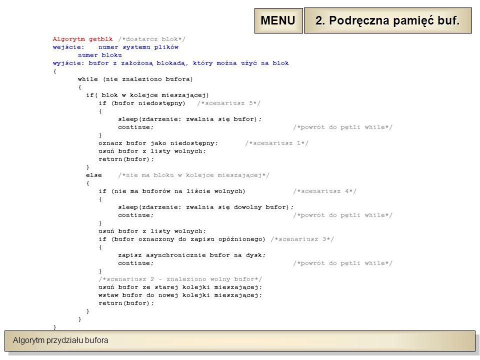 Algorytm przydziału bufora Algorytm getblk /*dostarcz blok*/ wejście:numer systemu plików numer bloku wyjście: bufor z założoną blokadą, który można użyć na blok { while (nie znaleziono bufora) { if( blok w kolejce mieszającej) if (bufor niedostępny)/*scenariusz 5*/ { sleep(zdarzenie: zwalnia się bufor); continue;/*powrót do pętli while*/ } oznacz bufor jako niedostępny;/*scenariusz 1*/ usuń bufor z listy wolnych; return(bufor); } else/*nie ma bloku w kolejce mieszającej*/ { if (nie ma buforów na liście wolnych)/*scenariusz 4*/ { sleep(zdarzenie: zwalnia się dowolny bufor); continue;/*powrót do pętli while*/ } usuń bufor z listy wolnych; if (bufor oznaczony do zapisu opóźnionego) /*scenariusz 3*/ { zapisz asynchronicznie bufor na dysk; continue;/*powrót do pętli while*/ } /*scenariusz 2 - znaleziono wolny bufor*/ usuń bufor ze starej kolejki mieszającej; wstaw bufor do nowej kolejki mieszającej; return(bufor); } 2.