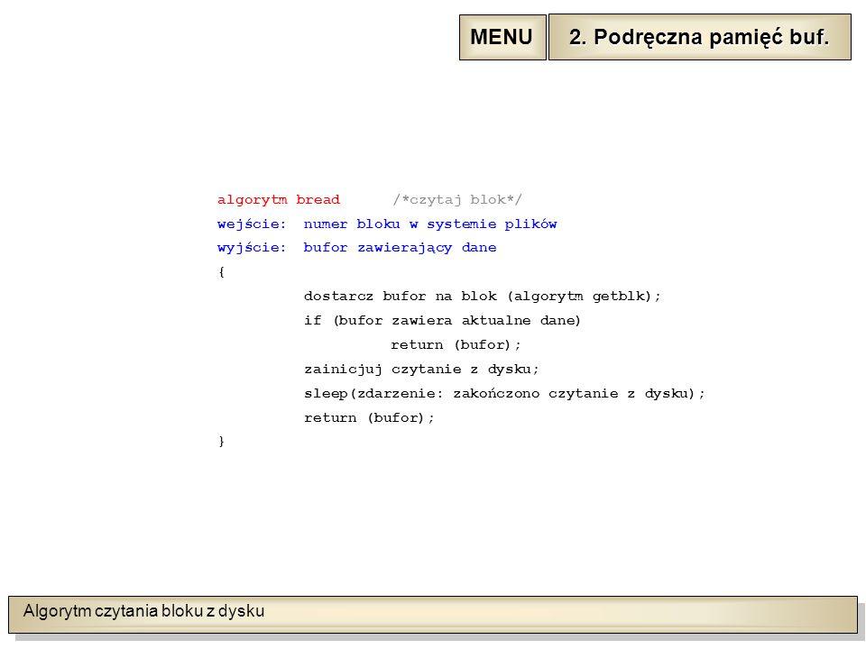 Algorytm czytania bloku z dysku algorytm bread /*czytaj blok*/ wejście:numer bloku w systemie plików wyjście:bufor zawierający dane { dostarcz bufor na blok (algorytm getblk); if (bufor zawiera aktualne dane) return (bufor); zainicjuj czytanie z dysku; sleep(zdarzenie: zakończono czytanie z dysku); return (bufor); } 2.