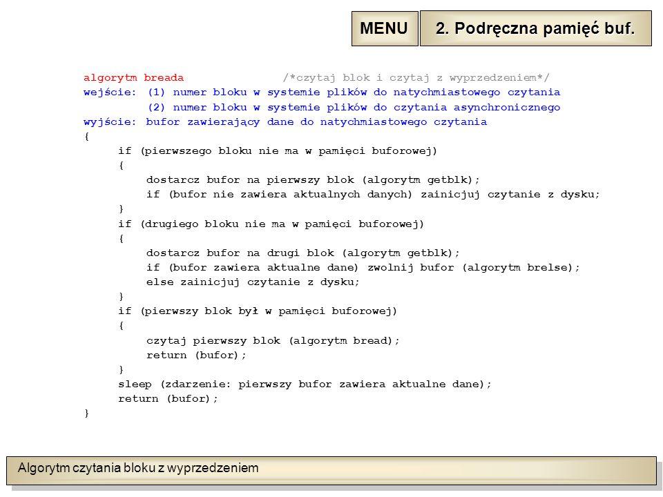 Algorytm czytania bloku z wyprzedzeniem algorytm breada/*czytaj blok i czytaj z wyprzedzeniem*/ wejście:(1) numer bloku w systemie plików do natychmiastowego czytania (2) numer bloku w systemie plików do czytania asynchronicznego wyjście:bufor zawierający dane do natychmiastowego czytania { if (pierwszego bloku nie ma w pamięci buforowej) { dostarcz bufor na pierwszy blok (algorytm getblk); if (bufor nie zawiera aktualnych danych) zainicjuj czytanie z dysku; } if (drugiego bloku nie ma w pamięci buforowej) { dostarcz bufor na drugi blok (algorytm getblk); if (bufor zawiera aktualne dane) zwolnij bufor (algorytm brelse); else zainicjuj czytanie z dysku; } if (pierwszy blok był w pamięci buforowej) { czytaj pierwszy blok (algorytm bread); return (bufor); } sleep (zdarzenie: pierwszy bufor zawiera aktualne dane); return (bufor); } 2.