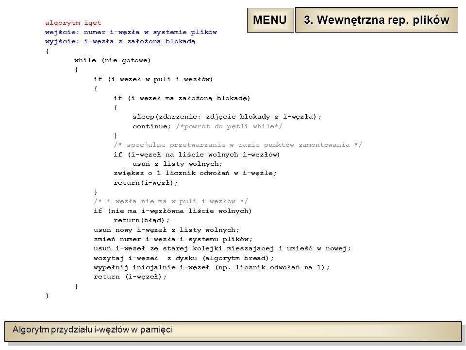Algorytm przydziału i-węzłów w pamięci algorytm iget wejście: numer i-węzła w systemie plików wyjście: i-węzła z założoną blokadą { while (nie gotowe) { if (i-węzeł w puli i-węzłów) { if (i-węzeł ma założoną blokadę) { sleep(zdarzenie: zdjęcie blokady z i-węzła); continue; /*powrót do pętli while*/ } /* specjalne przetwarzanie w razie punktów zamontowania */ if (i-węzeł na liście wolnych i-wezłów) usuń z listy wolnych; zwiększ o 1 licznik odwołań w i-węźle; return(i-węzł); } /* i-węzła nie ma w puli i-węzłów */ if (nie ma i-węzłówna liście wolnych) return(błąd); usuń nowy i-węzeł z listy wolnych; zmień numer i-węzła i systemu plików; usuń i-węzeł ze starej kolejki mieszającej i umieść w nowej; wczytaj i-węzeł z dysku (algorytm bread); wypełnij inicjalnie i-węzeł (np.