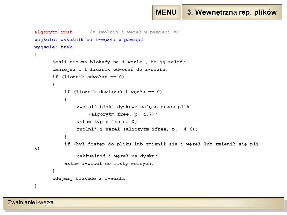 Zwalnianie i-węzła algorytm iput /* zwolnij i-wezeł w pamięci */ wejście: wskaźnik do i-węzła w pamięci wyjście: brak { jeśli nie ma blokady na i-węźle, to ją załóż; zmniejsz o 1 licznik odwołań do i-węzła; if (licznik odwołań == 0) { if (licznik dowiązań i-węzła == 0) { zwolnij bloki dyskowe zajęte przez plik (algorytm free, p.