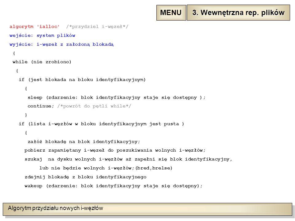 Algorytm przydziału nowych i-węzłów algorytm ialloc /*przydziel i-węzeł*/ wejście: system plików wyjście: i-węzeł z założoną blokadą { while (nie zrobiono) { if (jest blokada na bloku identyfikacyjnym) { sleep (zdarzenie: blok identyfikacyjny staje się dostępny ); continue; /*powrót do pętli while*/ } if (lista i-węzłów w bloku identyfikacyjnym jest pusta ) { załóż blokadę na blok identyfikacyjny; pobierz zapamiętany i-węzeł do poszukiwania wolnych i-węzłów; szukaj na dysku wolnych i-węzłów aż zapełni się blok identyfikacyjny, lub nie będzie wolnych i-węzłów;(bred,brelse) zdejmij blokadę z bloku identyfikacyjnego wakeup (zdarzenie: blok identyfikacyjny staje się dostępny); 3.