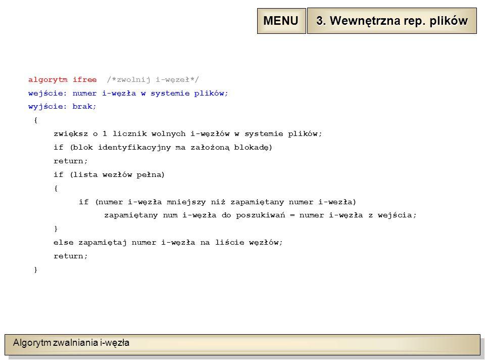 Algorytm zwalniania i-węzła algorytm ifree /*zwolnij i-węzeł*/ wejście: numer i-węzła w systemie plików; wyjście: brak; { zwiększ o 1 licznik wolnych i-węzłów w systemie plików; if (blok identyfikacyjny ma założoną blokadę) return; if (lista wezłów pełna) { if (numer i-węzła mniejszy niż zapamiętany numer i-wezła) zapamiętany num i-węzła do poszukiwań = numer i-węzła z wejścia; } else zapamiętaj numer i-węzła na liście węzłów; return; } 3.