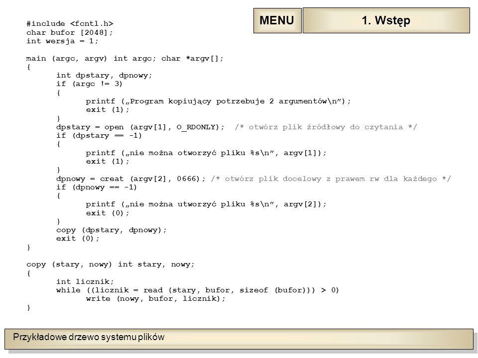 """Przykładowe drzewo systemu plików #include char bufor [2048]; int wersja = 1; main (argc, argv) int argc; char *argv[]; { int dpstary, dpnowy; if (argc != 3) { printf (""""Program kopiujący potrzebuje 2 argumentów\n ); exit (1); } dpstary = open (argv[1], O_RDONLY); /* otwórz plik źródłowy do czytania */ if (dpstary == -1) { printf (""""nie można otworzyć pliku %s\n , argv[1]); exit (1); } dpnowy = creat (argv[2], 0666); /* otwórz plik docelowy z prawem rw dla każdego */ if (dpnowy == -1) { printf (""""nie można utworzyć pliku %s\n , argv[2]); exit (0); } copy (dpstary, dpnowy); exit (0); } copy (stary, nowy) int stary, nowy; { int licznik; while ((licznik = read (stary, bufor, sizeof (bufor))) > 0) write (nowy, bufor, licznik); } 1."""