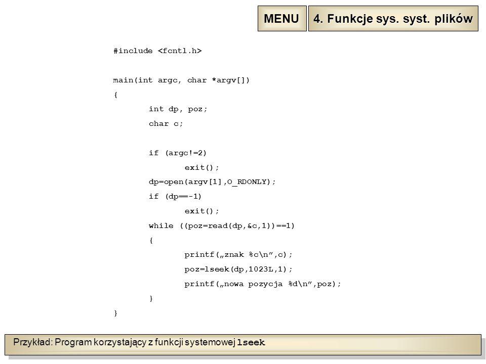 """Przykład: Program korzystający z funkcji systemowej lseek #include main(int argc, char *argv[]) { int dp, poz; char c; if (argc!=2) exit(); dp=open(argv[1],O_RDONLY); if (dp==-1) exit(); while ((poz=read(dp,&c,1))==1) { printf(""""znak %c\n ,c); poz=lseek(dp,1023L,1); printf(""""nowa pozycja %d\n ,poz); } 4."""
