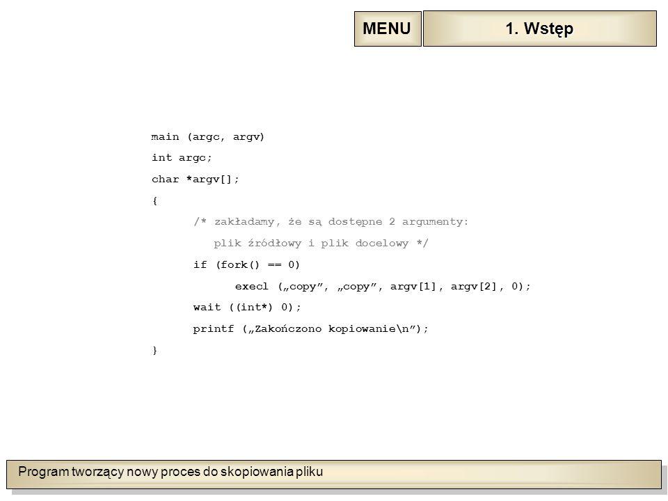 """Program tworzący nowy proces do skopiowania pliku main (argc, argv) int argc; char *argv[]; { /* zakładamy, że są dostępne 2 argumenty: plik źródłowy i plik docelowy */ if (fork() == 0) execl (""""copy , """"copy , argv[1], argv[2], 0); wait ((int*) 0); printf (""""Zakończono kopiowanie\n ); } 1."""