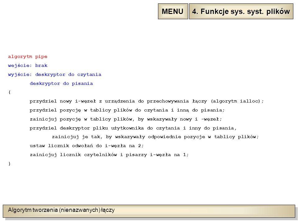 Algorytm tworzenia (nienazwanych) łączy algorytm pipe wejście: brak wyjście: deskryptor do czytania deskryptor do pisania { przydziel nowy i-węzeł z urządzenia do przechowywania łączy (algorytm ialloc); przydziel pozycję w tablicy plików do czytania i inną do pisania; zainicjuj pozycję w tablicy plików, by wskazywały nowy i -węzeł; przydziel deskryptor pliku użytkownika do czytania i inny do pisania, zainicjuj je tak, by wskazywały odpowiednie pozycje w tablicy plików; ustaw licznik odwołań do i-węzła na 2; zainicjuj licznik czytelników i pisarzy i-węzła na 1; } 4.