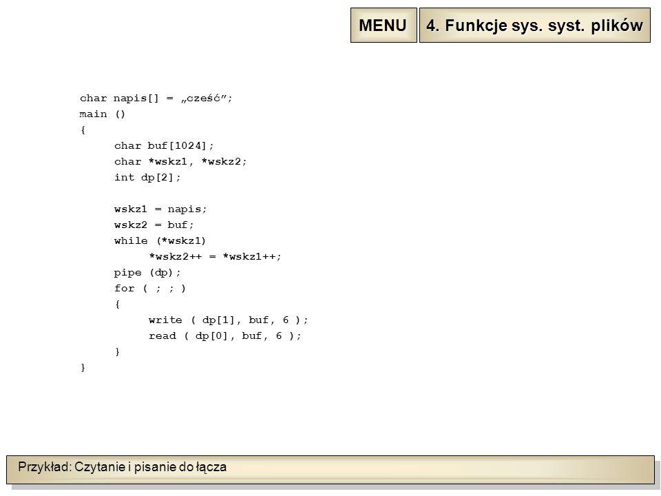 """Przykład: Czytanie i pisanie do łącza char napis[] = """"cześć ; main () { char buf[1024]; char *wskz1, *wskz2; int dp[2]; wskz1 = napis; wskz2 = buf; while (*wskz1) *wskz2++ = *wskz1++; pipe (dp); for ( ; ; ) { write ( dp[1], buf, 6 ); read ( dp[0], buf, 6 ); } 4."""