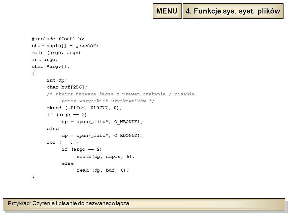 """Przykład: Czytanie i pisanie do nazwanego łącza #include char napis[] = """"cześć ; main (argc, argv) int argc; char *argv[]; { int dp; char buf[256]; /* utwórz nazwane łącze z prawem czytania / pisania przez wszystkich użytkowników */ mknod (""""fifo , 010777, 0); if (argc == 2) dp = open(""""fifo , O_WRONLY); else dp = open(""""fifo , O_RDONLY); for ( ; ; ) if (argc == 2) write(dp, napis, 6); else read (dp, buf, 6); } 4."""