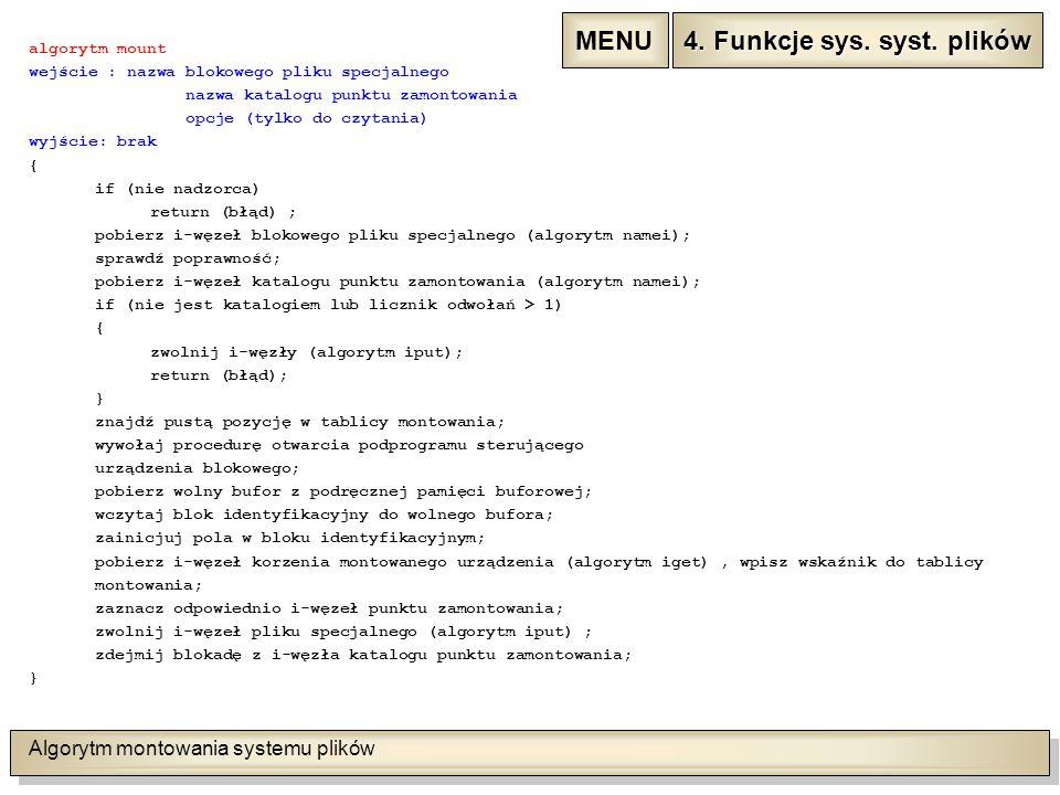 Algorytm montowania systemu plików algorytm mount wejście : nazwa blokowego pliku specjalnego nazwa katalogu punktu zamontowania opcje (tylko do czytania) wyjście: brak { if (nie nadzorca) return (błąd) ; pobierz i-węzeł blokowego pliku specjalnego (algorytm namei); sprawdź poprawność; pobierz i-węzeł katalogu punktu zamontowania (algorytm namei); if (nie jest katalogiem lub licznik odwołań > 1) { zwolnij i-węzły (algorytm iput); return (błąd); } znajdź pustą pozycję w tablicy montowania; wywołaj procedurę otwarcia podprogramu sterującego urządzenia blokowego; pobierz wolny bufor z podręcznej pamięci buforowej; wczytaj blok identyfikacyjny do wolnego bufora; zainicjuj pola w bloku identyfikacyjnym; pobierz i-węzeł korzenia montowanego urządzenia (algorytm iget), wpisz wskaźnik do tablicy montowania; zaznacz odpowiednio i-węzeł punktu zamontowania; zwolnij i-węzeł pliku specjalnego (algorytm iput) ; zdejmij blokadę z i-węzła katalogu punktu zamontowania; } 4.