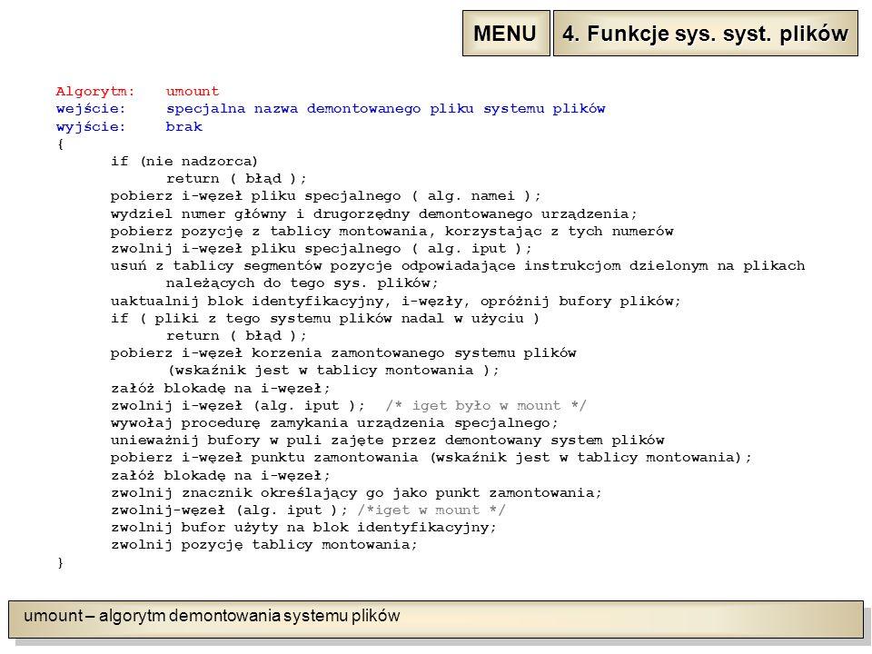 umount – algorytm demontowania systemu plików Algorytm:umount wejście: specjalna nazwa demontowanego pliku systemu plików wyjście: brak { if (nie nadzorca) return ( błąd ); pobierz i-węzeł pliku specjalnego ( alg.