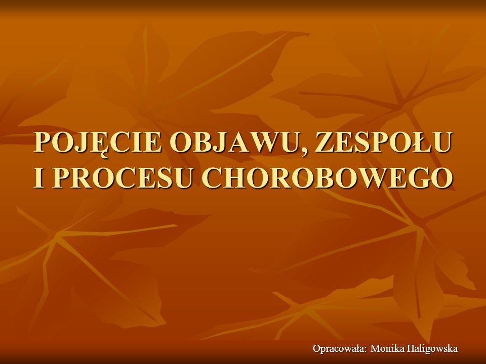 POJĘCIE OBJAWU, ZESPOŁU I PROCESU CHOROBOWEGO Opracowała: Monika Haligowska