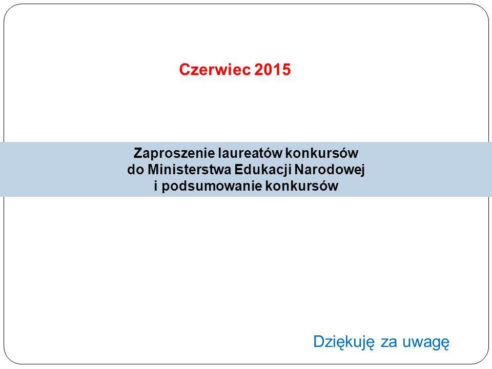 Czerwiec 2015 Zaproszenie laureatów konkursów do Ministerstwa Edukacji Narodowej i podsumowanie konkursów Dziękuję za uwagę